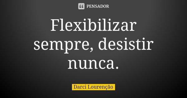 Flexibilizar sempre, desistir nunca.... Frase de Darci Lourenção.