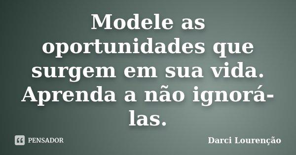 Modele as oportunidades que surgem em sua vida. Aprenda a não ignorá-las.... Frase de Darci Lourenção.