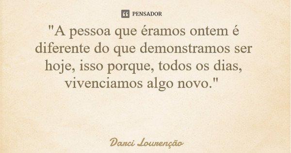 """""""A pessoa que éramos ontem é diferente do que demonstramos ser hoje, isso porque, todos os dias, vivenciamos algo novo.""""... Frase de Darci Lourenção."""