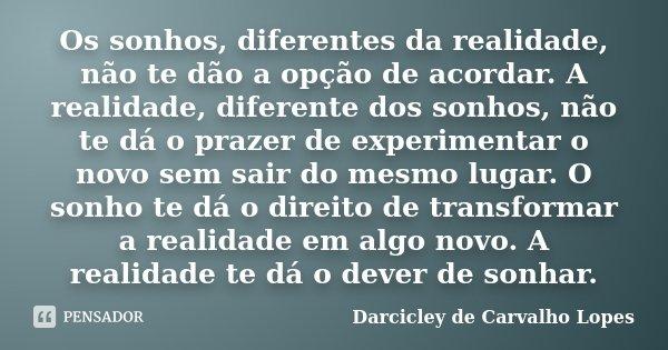 Os sonhos, diferentes da realidade, não te dão a opção de acordar. A realidade, diferente dos sonhos, não te dá o prazer de experimentar o novo sem sair do mesm... Frase de Darcicley de Carvalho Lopes.
