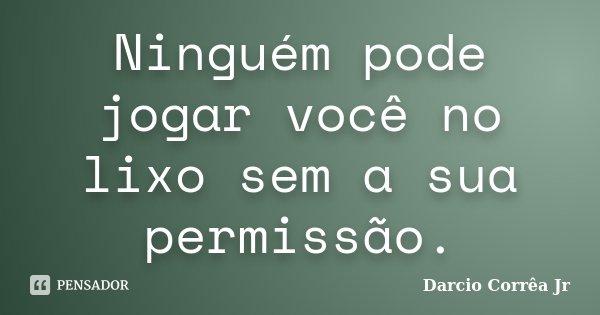 Ninguém pode jogar você no lixo sem a sua permissão... Frase de Darcio Corrêa Jr.