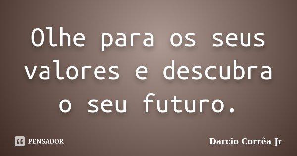 Olhe para os seus valores e descubra o seu futuro.... Frase de Dárcio Corrêa Jr.