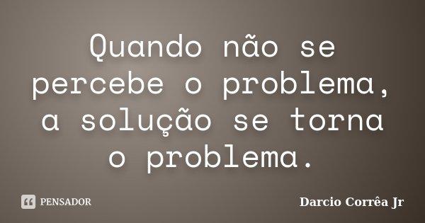 Quando não se percebe o problema, a solução se torna o problema.... Frase de Darcio Corrêa Jr.