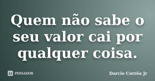 Quem não sabe o seu valor cai por qualquer coisa.... Frase de Dárcio Corrêa Jr.