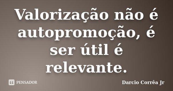 Valorização não é autopromoção, é ser útil é relevante.... Frase de Dárcio Corrêa Jr.