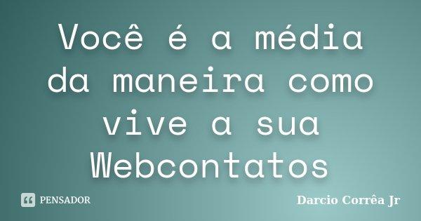 Você é a média da maneira como vive a sua Webcontatos... Frase de Darcio Corrêa Jr.