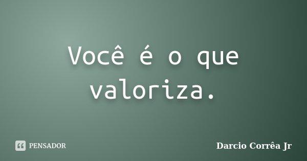 Você é o que valoriza.... Frase de Dárcio Corrêa Jr.
