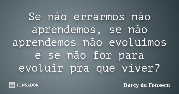 Se não errarmos não aprendemos, se não aprendemos não evoluimos e se não for para evoluir pra que viver?... Frase de Darcy da Fonseca.