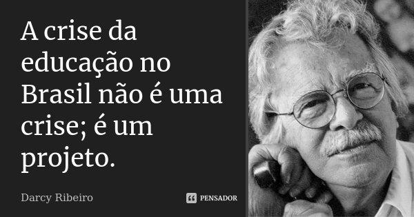 A crise da educação no Brasil não é... Darcy Ribeiro