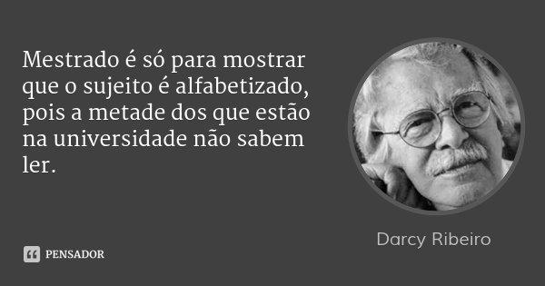 Mestrado é só para mostrar que o sujeito é alfabetizado, pois a metade dos que estão na universidade não sabem ler.... Frase de Darcy Ribeiro.