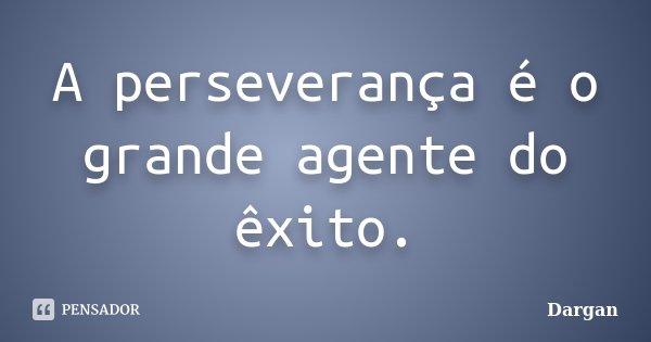 A perseverança é o grande agente do êxito.... Frase de Dargan.