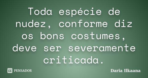 Toda espécie de nudez, conforme diz os bons costumes, deve ser severamente criticada.... Frase de Daria Ilkaana.