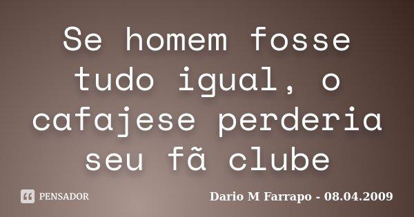Se homem fosse tudo igual, o cafajese perderia seu fã clube... Frase de Dario M Farrapo - 08.04.2009.