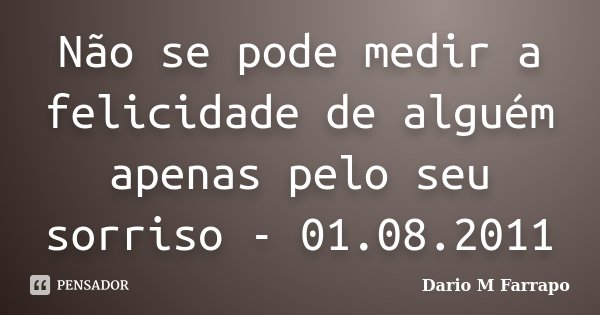 Não se pode medir a felicidade de alguém apenas pelo seu sorriso - 01.08.2011... Frase de Dario M Farrapo.