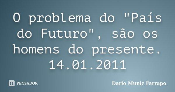 """O problema do """"País do Futuro"""", são os homens do presente. 14.01.2011... Frase de Dario Muniz Farrapo."""