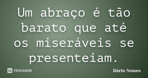 Um abraço é tão barato que até os miseráveis se presenteiam.... Frase de Dário Nunes.
