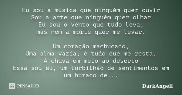Eu sou a música que ninguém quer ouvir Sou a arte que ninguém quer olhar Eu sou o vento que tudo leva, mas nem a morte quer me levar. Um coração machucado, Uma ... Frase de DarkAngell.