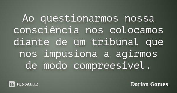 Ao questionarmos nossa consciência nos colocamos diante de um tribunal que nos impusiona a agirmos de modo compreesível.... Frase de Darlan Gomes.