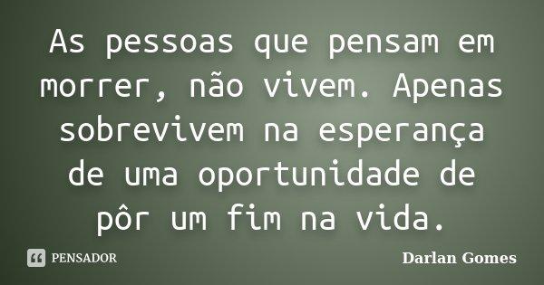 As pessoas que pensam em morrer, não vivem. Apenas sobrevivem na esperança de uma oportunidade de pôr um fim na vida.... Frase de Darlan Gomes.