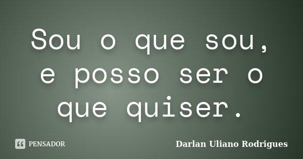 Sou o que sou, e posso ser o que quiser.... Frase de Darlan Uliano Rodrigues.