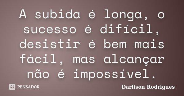 A subida é longa, o sucesso é difícil, desistir é bem mais fácil, mas alcançar não é impossível.... Frase de Darlison Rodrigues.