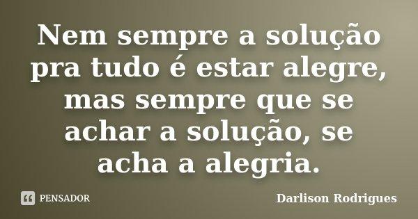Nem sempre a solução pra tudo é estar alegre, mas sempre que se achar a solução, se acha a alegria.... Frase de Darlison Rodrigues.