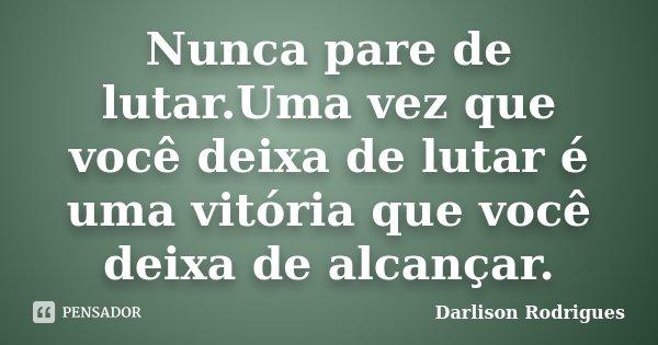 Nunca pare de lutar.Uma vez que você deixa de lutar é uma vitória que você deixa de alcançar.... Frase de Darlison Rodrigues.