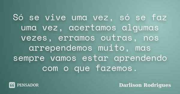 Só se vive uma vez, só se faz uma vez, acertamos algumas vezes, erramos outras, nos arrependemos muito, mas sempre vamos estar aprendendo com o que fazemos.... Frase de Darlison Rodrigues.