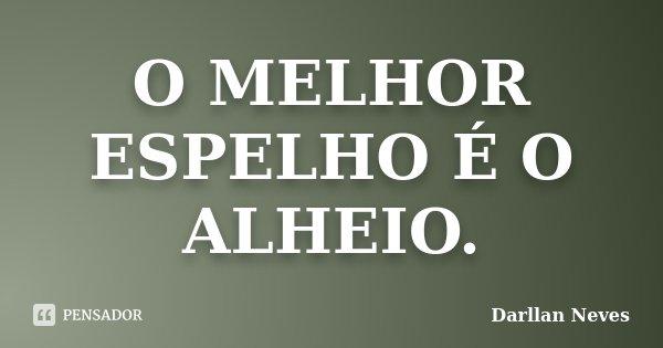 O MELHOR ESPELHO É O ALHEIO.... Frase de Darllan Neves.