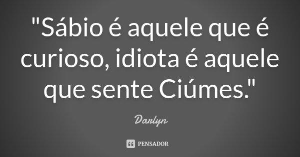 """""""Sábio é aquele que é curioso, idiota é aquele que sente Ciúmes.""""... Frase de Darlyn."""