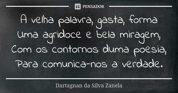 A velha palavra, gasta, forma Uma agridoce e bela miragem, Com os contornos duma poesia, Para comunica-nos a verdade.... Frase de Dartagnan da Silva Zanela.