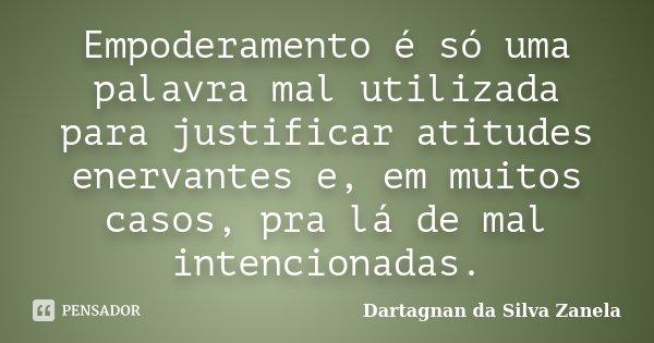 Empoderamento é só uma palavra mal utilizada para justificar atitudes enervantes e, em muitos casos, pra lá de mal intencionadas.... Frase de Dartagnan da Silva Zanela.