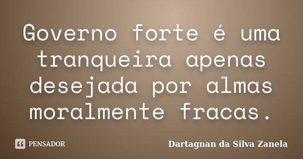 Governo forte é uma tranqueira apenas desejada por almas moralmente fracas.... Frase de Dartagnan da Silva Zanela.