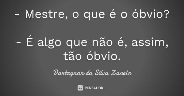 - Mestre, o que é o óbvio? - É algo que não é, assim, tão óbvio.... Frase de Dartagnan da Silva Zanela.