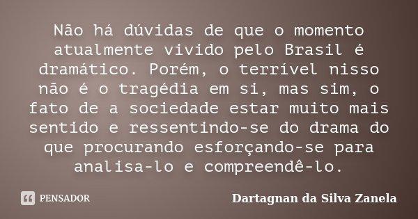 Não há dúvidas de que o momento atualmente vivido pelo Brasil é dramático. Porém, o terrível nisso não é o tragédia em si, mas sim, o fato de a sociedade estar ... Frase de Dartagnan da Silva Zanela.