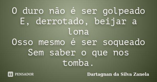 O duro não é ser golpeado E, derrotado, beijar a lona Osso mesmo é ser soqueado Sem saber o que nos tomba.... Frase de Dartagnan da Silva Zanela.