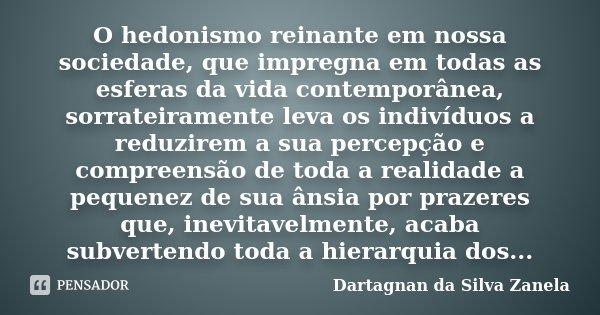 O hedonismo reinante em nossa sociedade, que impregna em todas as esferas da vida contemporânea, sorrateiramente leva os indivíduos a reduzirem a sua percepção ... Frase de Dartagnan da Silva Zanela.