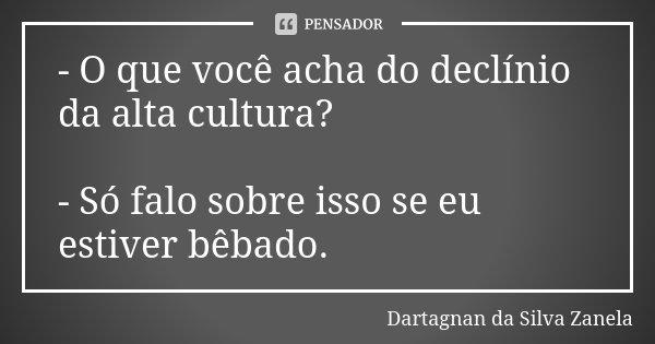 - O que você acha do declínio da alta cultura? - Só falo sobre isso se eu estiver bêbado.... Frase de Dartagnan da Silva Zanela.