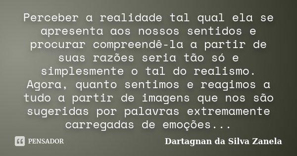 Perceber a realidade tal qual ela se apresenta aos nossos sentidos e procurar compreendê-la a partir de suas razões seria tão só e simplesmente o tal do realism... Frase de Dartagnan da Silva Zanela.