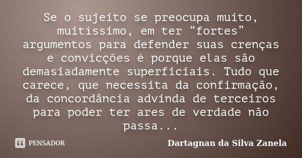 """Se o sujeito se preocupa muito, muitíssimo, em ter """"fortes"""" argumentos para defender suas crenças e convicções é porque elas são demasiadamente superficiais. Tu... Frase de Dartagnan da Silva Zanela."""