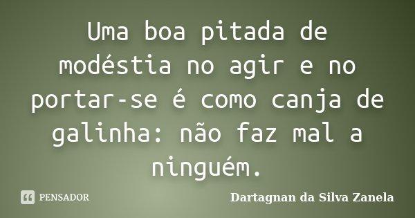 Uma boa pitada de modéstia no agir e no portar-se é como canja de galinha: não faz mal a ninguém.... Frase de Dartagnan da Silva Zanela.