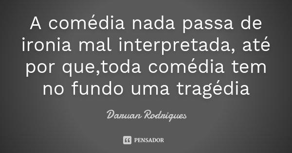 A comédia nada passa de ironia mal interpretada, até por que,toda comédia tem no fundo uma tragédia... Frase de Daruan Rodrigues.
