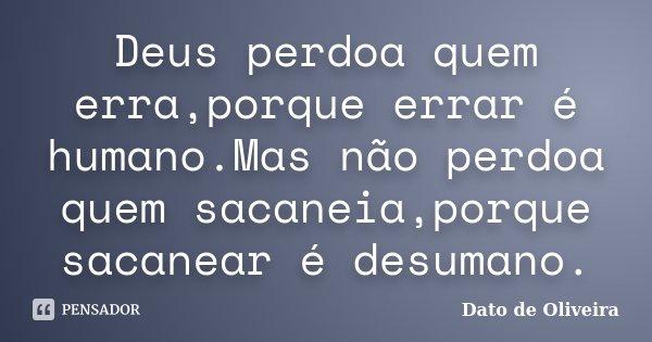 Deus perdoa quem erra,porque errar é humano.Mas não perdoa quem sacaneia,porque sacanear é desumano.... Frase de Dato de Oliveira.
