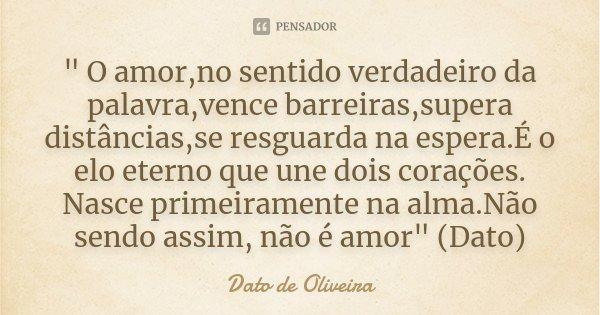 """"""" O amor,no sentido verdadeiro da palavra,vence barreiras,supera distâncias,se resguarda na espera.É o elo eterno que une dois corações. Nasce primeirament... Frase de Dato de Oliveira."""