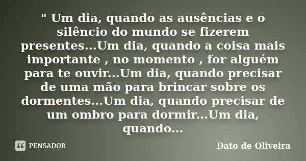 """"""" Um dia, quando as ausências e o silêncio do mundo se fizerem presentes...Um dia, quando a coisa mais importante , no momento , for alguém para te ouvir..... Frase de Dato de Oliveira."""