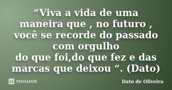 """""""Viva a vida de uma maneira que , no futuro , você se recorde do passado com orgulho do que foi,do que fez e das marcas que deixou """". (Dato)... Frase de Dato de Oliveira."""