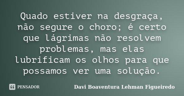 Quado estiver na desgraça, não segure o choro; é certo que lágrimas não resolvem problemas, mas elas lubrificam os olhos para que possamos ver uma solução.... Frase de Davi Boaventura Lehman Figueiredo.