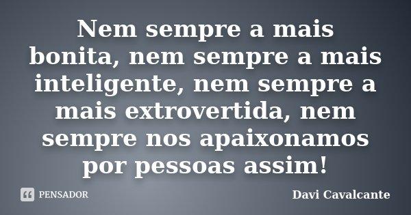 Nem sempre a mais bonita, nem sempre a mais inteligente, nem sempre a mais extrovertida, nem sempre nos apaixonamos por pessoas assim!... Frase de Davi Cavalcante.