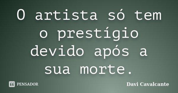 O artista só tem o prestígio devido após a sua morte.... Frase de Davi Cavalcante.