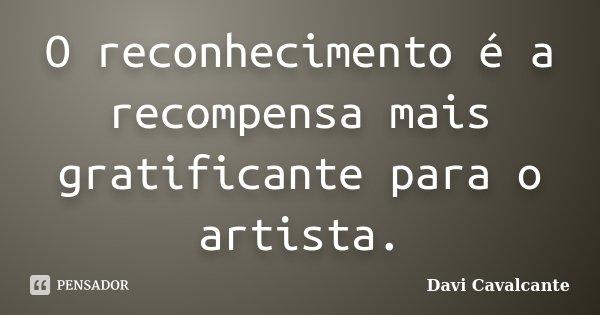 O reconhecimento é a recompensa mais gratificante para o artista.... Frase de Davi Cavalcante.